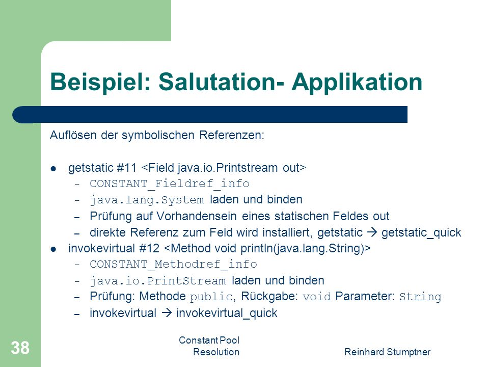 Constant Pool ResolutionReinhard Stumptner 38 Beispiel: Salutation- Applikation Auflösen der symbolischen Referenzen: getstatic #11 – CONSTANT_Fieldre