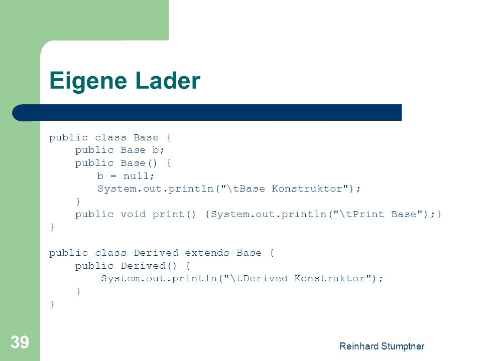 Reinhard Stumptner 39 Eigene Lader public class Base { public Base b; public Base() { b = null; System.out.println( \tBase Konstruktor ); } public void print() {System.out.println( \tPrint Base );} } public class Derived extends Base { public Derived() { System.out.println( \tDerived Konstruktor ); }