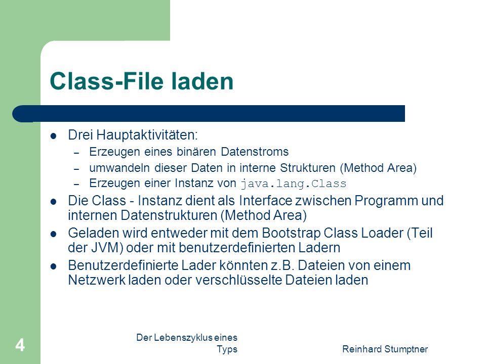 Reinhard Stumptner 4 Class-File laden Drei Hauptaktivitäten: – Erzeugen eines binären Datenstroms – umwandeln dieser Daten in interne Strukturen (Method Area) – Erzeugen einer Instanz von java.lang.Class Die Class - Instanz dient als Interface zwischen Programm und internen Datenstrukturen (Method Area) Geladen wird entweder mit dem Bootstrap Class Loader (Teil der JVM) oder mit benutzerdefinierten Ladern Benutzerdefinierte Lader könnten z.B.