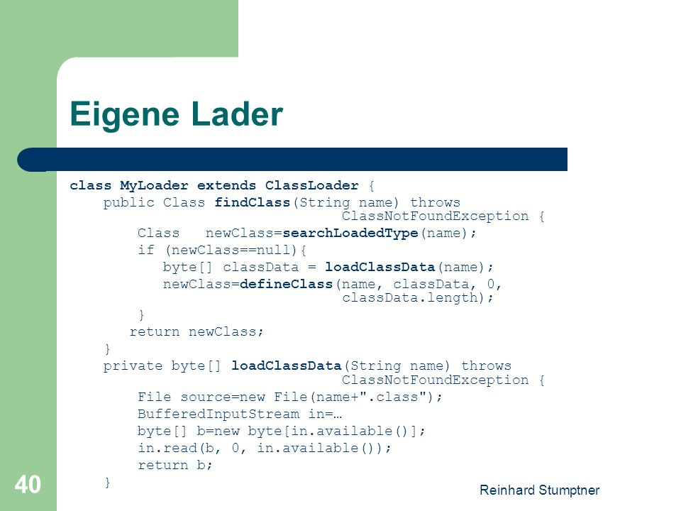 Reinhard Stumptner 40 Eigene Lader class MyLoader extends ClassLoader { public Class findClass(String name) throws ClassNotFoundException { Class newClass=searchLoadedType(name); if (newClass==null){ byte[] classData = loadClassData(name); newClass=defineClass(name, classData, 0, classData.length); } return newClass; } private byte[] loadClassData(String name) throws ClassNotFoundException { File source=new File(name+ .class ); BufferedInputStream in=… byte[] b=new byte[in.available()]; in.read(b, 0, in.available()); return b; }