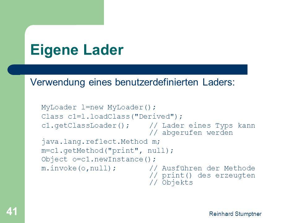 Reinhard Stumptner 41 Eigene Lader Verwendung eines benutzerdefinierten Laders: MyLoader l=new MyLoader(); Class c1=l.loadClass( Derived ); c1.getClassLoader();// Lader eines Typs kann // abgerufen werden java.lang.reflect.Method m; m=c1.getMethod( print , null); Object o=c1.newInstance(); m.invoke(o,null); // Ausführen der Methode // print() des erzeugten // Objekts
