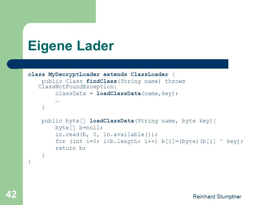 Reinhard Stumptner 42 Eigene Lader class MyDecryptLoader extends ClassLoader { public Class findClass(String name) throws ClassNotFoundException{ clas