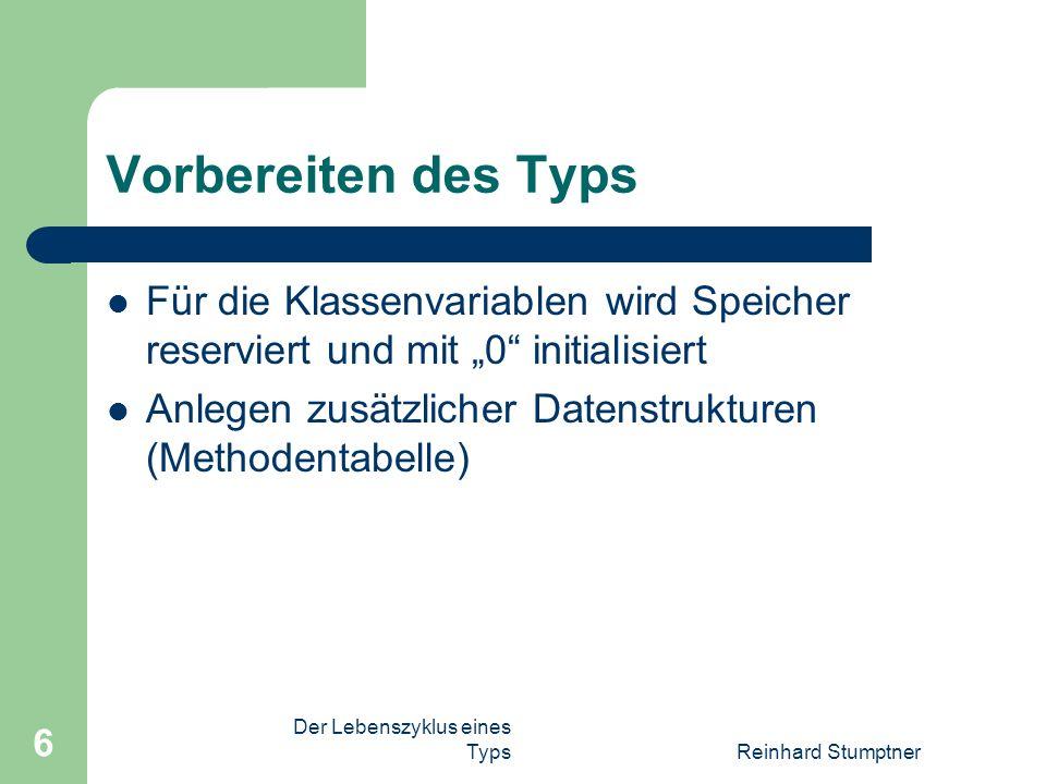 Der Lebenszyklus eines TypsReinhard Stumptner 6 Vorbereiten des Typs Für die Klassenvariablen wird Speicher reserviert und mit 0 initialisiert Anlegen zusätzlicher Datenstrukturen (Methodentabelle)