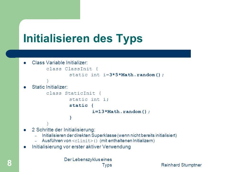 Der Lebenszyklus eines TypsReinhard Stumptner 8 Initialisieren des Typs Class Variable Initializer: class ClassInit { static int i=3*5*Math.random(); } Static Initializer: class StaticInit { static int i; static { i=13*Math.random(); } 2 Schritte der Initialisierung: – Initialisieren der direkten Superklasse (wenn nicht bereits initialisiert) – Ausführen von () (mit enthaltenen Initializern) Initialisierung vor erster aktiver Verwendung