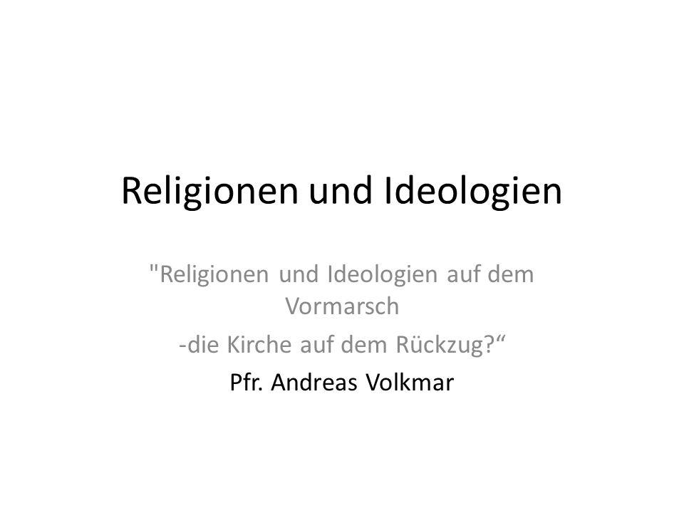 Religionen und Ideologien Religionen und Ideologien auf dem Vormarsch -die Kirche auf dem Rückzug.
