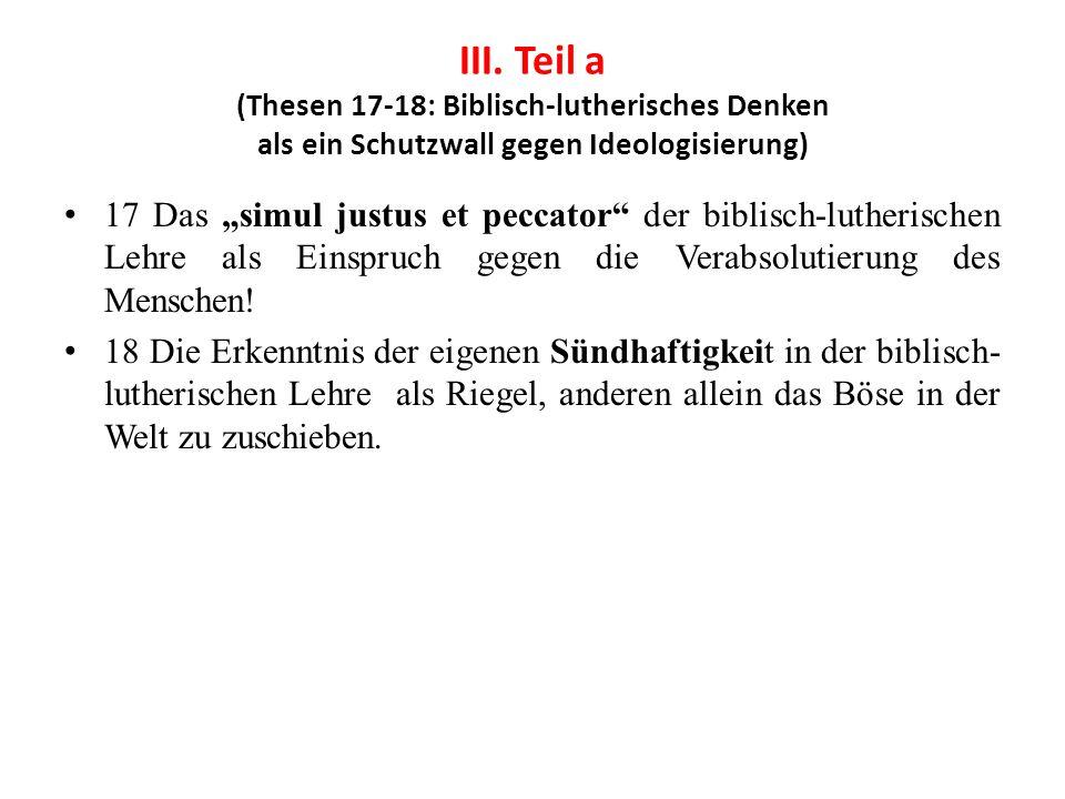 III. Teil a (Thesen 17-18: Biblisch-lutherisches Denken als ein Schutzwall gegen Ideologisierung) 17 Das simul justus et peccator der biblisch-lutheri