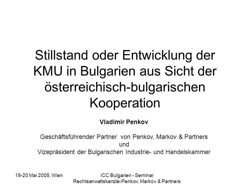 19-20 Mai 2005, Wien ICC Bulgarien - Seminar Rechtsanwaltskanzlei Penkov, Markov & Partners RELATIVER ANTEIL DER VERSCHIEDENEN ARTEN VON KMU NACH BESCHÄFTIGTENZAHL * Quelle - siehe letzte Seite BESCHÄFTIGTENZAHL 20002001200220032004 Bis zu 1092,3%91,9%91,1%90%88% Von 11 bis 1006,7%6,1%6,9%9%11% Über 1001% Nr.