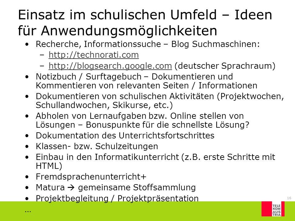 16 Einsatz im schulischen Umfeld – Ideen für Anwendungsmöglichkeiten Recherche, Informationssuche – Blog Suchmaschinen: –http://technorati.comhttp://t