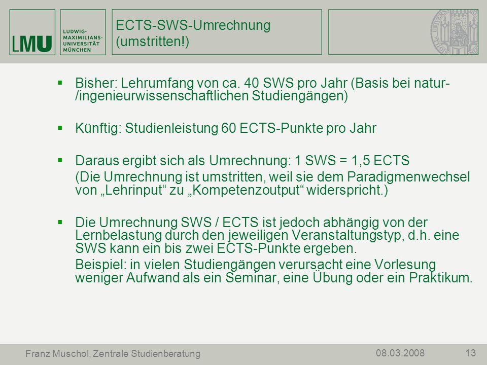 1308.03.2008 Franz Muschol, Zentrale Studienberatung ECTS-SWS-Umrechnung (umstritten!) Bisher: Lehrumfang von ca. 40 SWS pro Jahr (Basis bei natur- /i