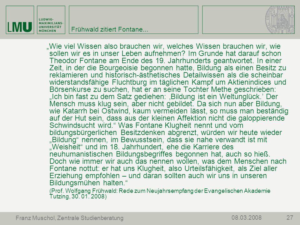 2708.03.2008 Franz Muschol, Zentrale Studienberatung Frühwald zitiert Fontane... Wie viel Wissen also brauchen wir, welches Wissen brauchen wir, wie s