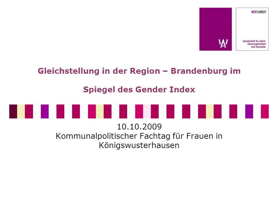 Gleichstellung in der Region – Brandenburg im Spiegel des Gender Index 10.10.2009 Kommunalpolitischer Fachtag für Frauen in Königswusterhausen
