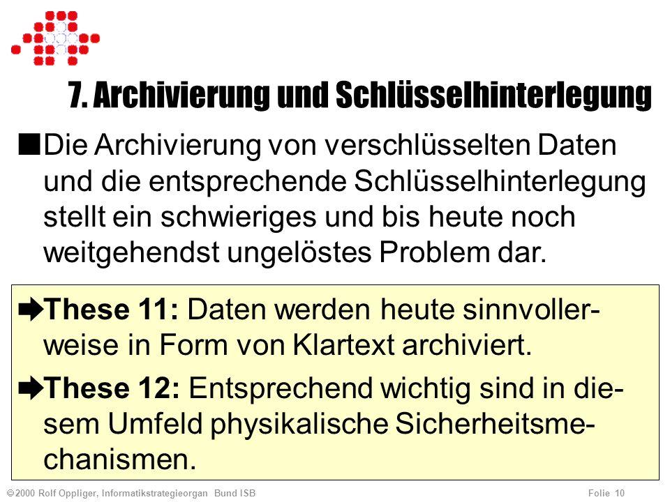 2000 Rolf Oppliger, Informatikstrategieorgan Bund ISB Folie 10 7. Archivierung und Schlüsselhinterlegung nDie Archivierung von verschlüsselten Daten u