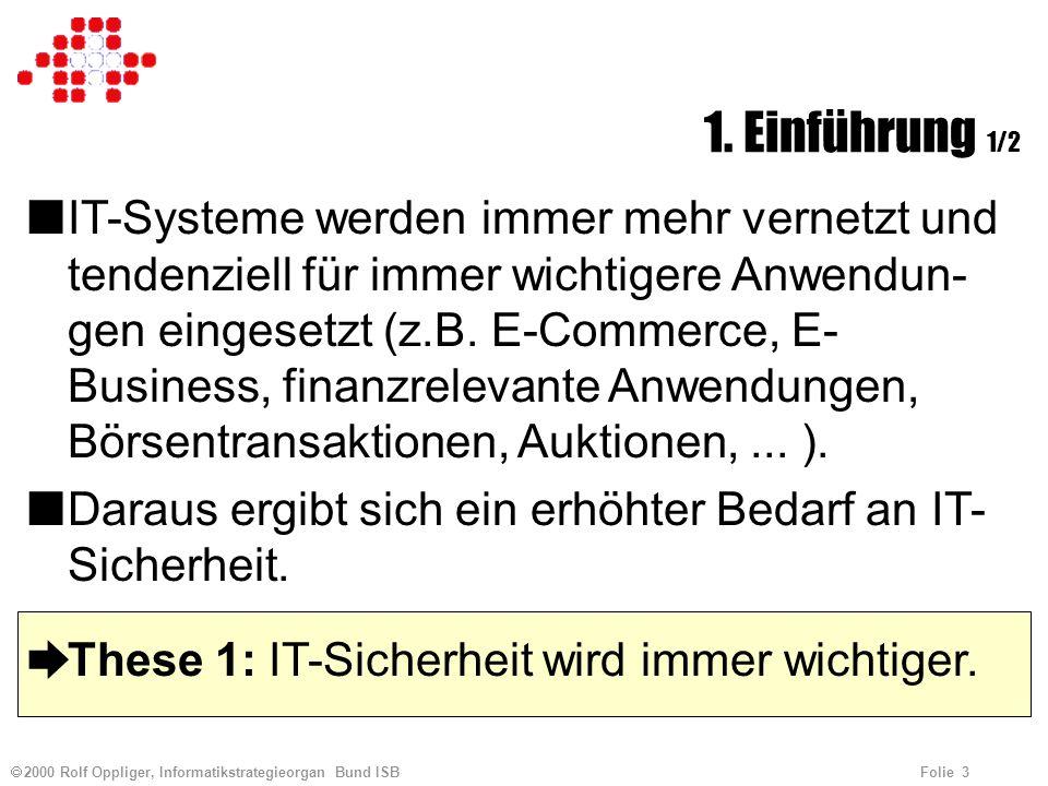 2000 Rolf Oppliger, Informatikstrategieorgan Bund ISB Folie 3 1. Einführung 1/2 nIT-Systeme werden immer mehr vernetzt und tendenziell für immer wicht