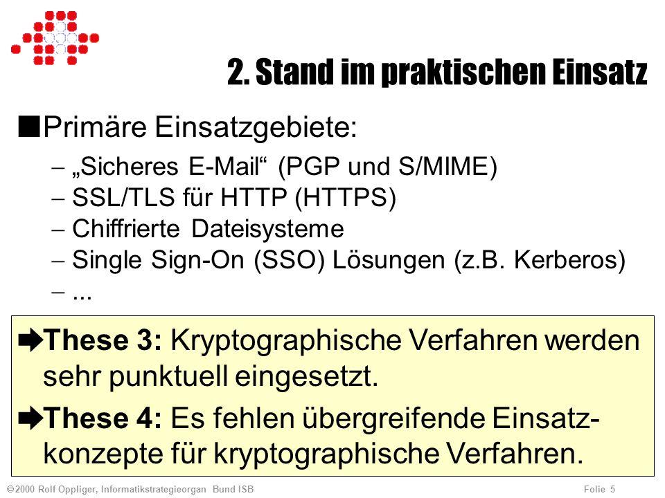 2000 Rolf Oppliger, Informatikstrategieorgan Bund ISB Folie 5 2. Stand im praktischen Einsatz nPrimäre Einsatzgebiete: Sicheres E-Mail (PGP und S/MIME