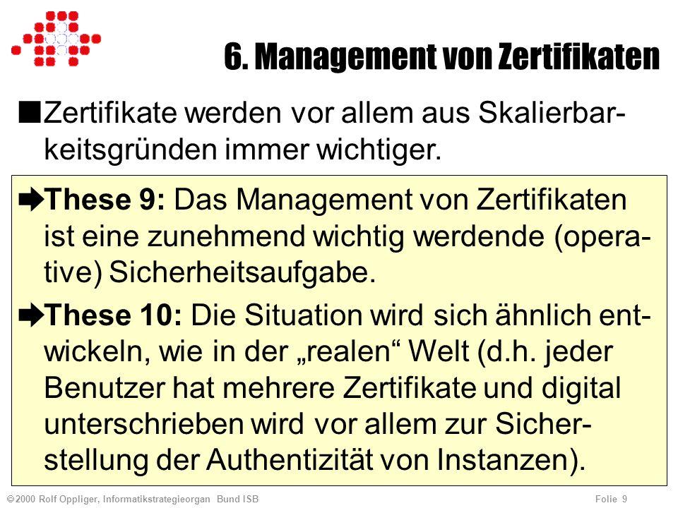 2000 Rolf Oppliger, Informatikstrategieorgan Bund ISB Folie 9 6. Management von Zertifikaten nZertifikate werden vor allem aus Skalierbar- keitsgründe