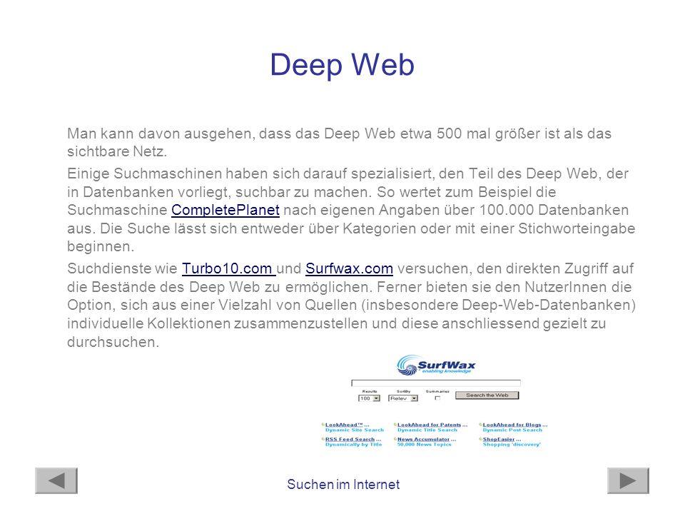 Suchen im Internet Deep Web Man kann davon ausgehen, dass das Deep Web etwa 500 mal größer ist als das sichtbare Netz. Einige Suchmaschinen haben sich
