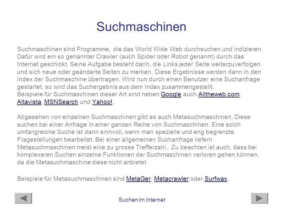 Suchen im Internet Suchmaschinen Suchmaschinen sind Programme, die das World Wide Web durchsuchen und indizieren. Dafür wird ein so genannter Crawler