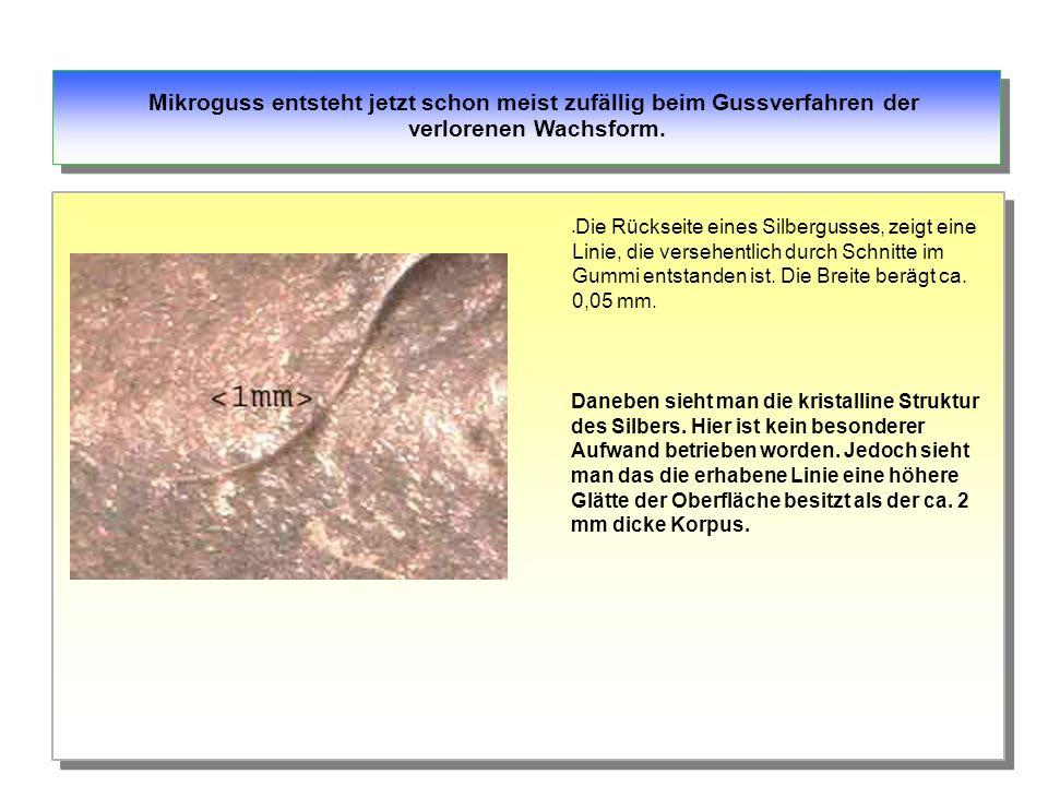 Mikroguss entsteht jetzt schon meist zufällig beim Gussverfahren der verlorenen Wachsform.