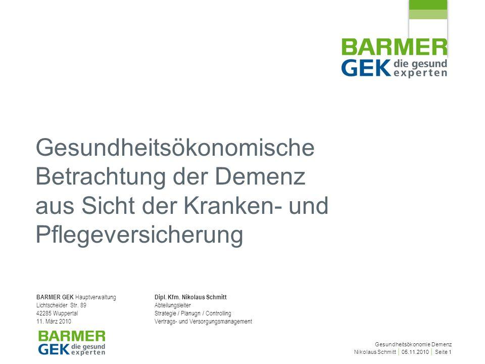 Gesundheitsökonomie Demenz Nikolaus Schmitt 05.11.2010 Seite 1 Gesundheitsökonomische Betrachtung der Demenz aus Sicht der Kranken- und Pflegeversicherung BARMER GEK Hauptverwaltung Lichtscheider Str.