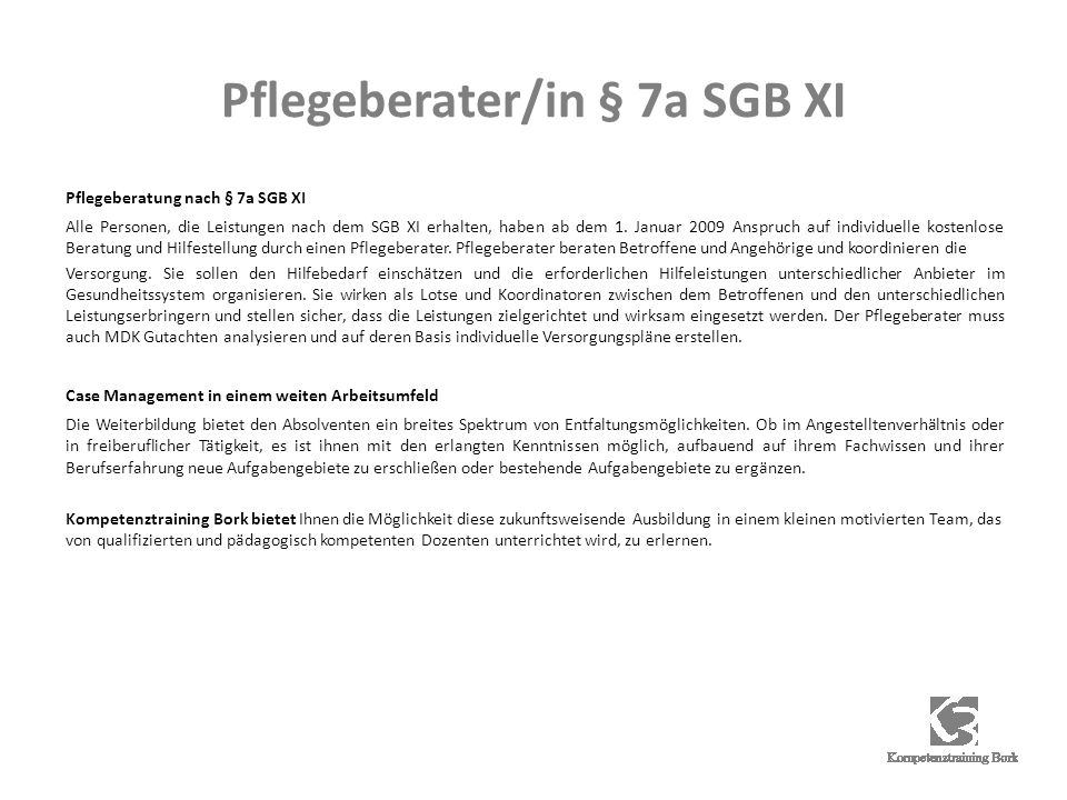 Pflegeberater/in § 7a SGB XI Pflegeberatung nach § 7a SGB XI Alle Personen, die Leistungen nach dem SGB XI erhalten, haben ab dem 1. Januar 2009 Anspr