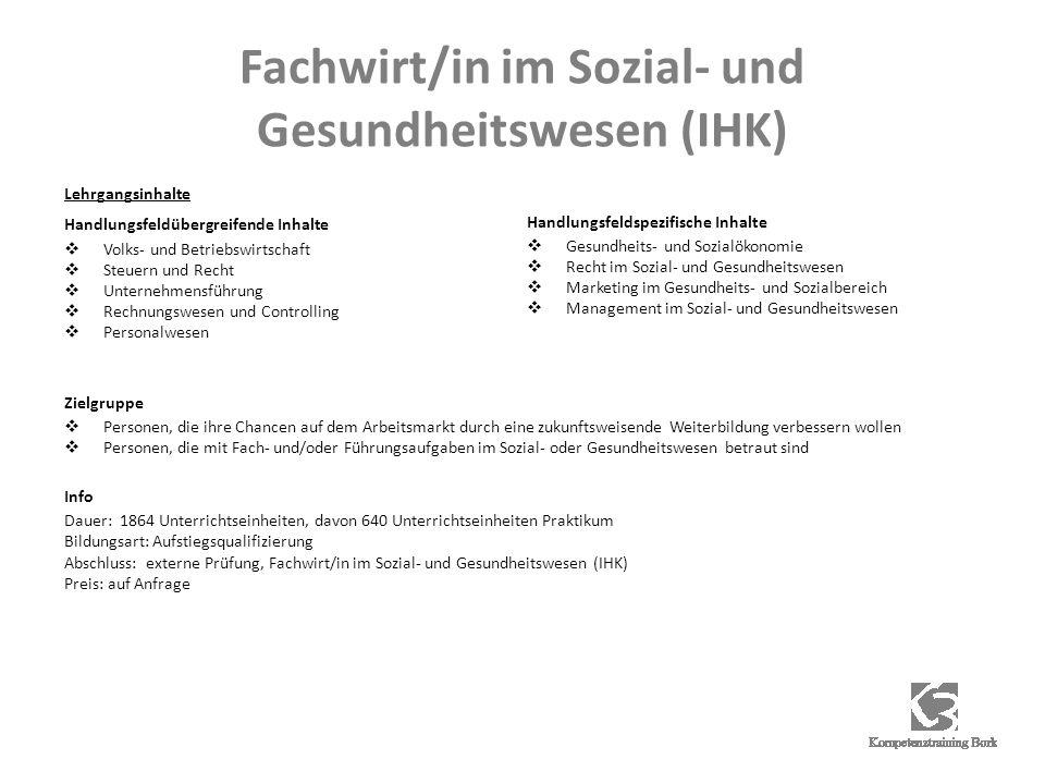 Fachwirt/in im Sozial- und Gesundheitswesen (IHK) Lehrgangsinhalte Handlungsfeldübergreifende Inhalte Volks- und Betriebswirtschaft Steuern und Recht