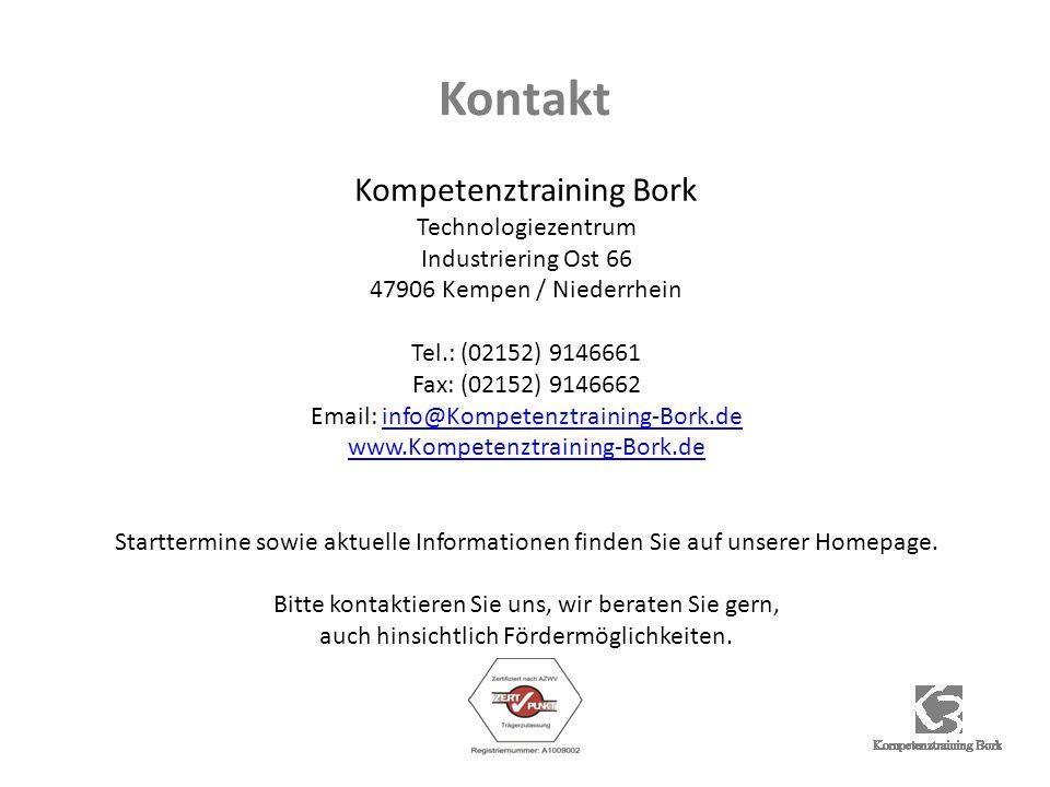 Kontakt Kompetenztraining Bork Technologiezentrum Industriering Ost 66 47906 Kempen / Niederrhein Tel.: (02152) 9146661 Fax: (02152) 9146662 Email: info@Kompetenztraining-Bork.deinfo@Kompetenztraining-Bork.de www.Kompetenztraining-Bork.de Starttermine sowie aktuelle Informationen finden Sie auf unserer Homepage.