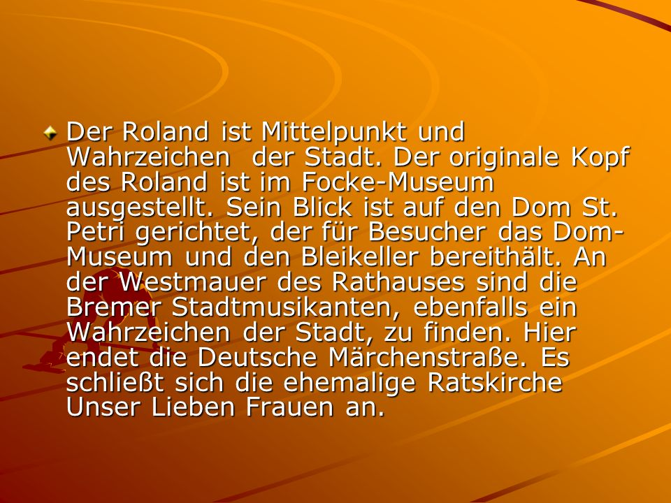 Der Roland ist Mittelpunkt und Wahrzeichen der Stadt. Der originale Kopf des Roland ist im Focke-Museum ausgestellt. Sein Blick ist auf den Dom St. Pe