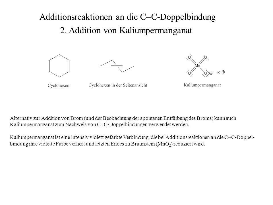 Alternativ zur Addition von Brom (und der Beobachtung der spontanen Entfärbung des Broms) kann auch Kaliumpermanganat zum Nachweis von C=C-Doppelbindu