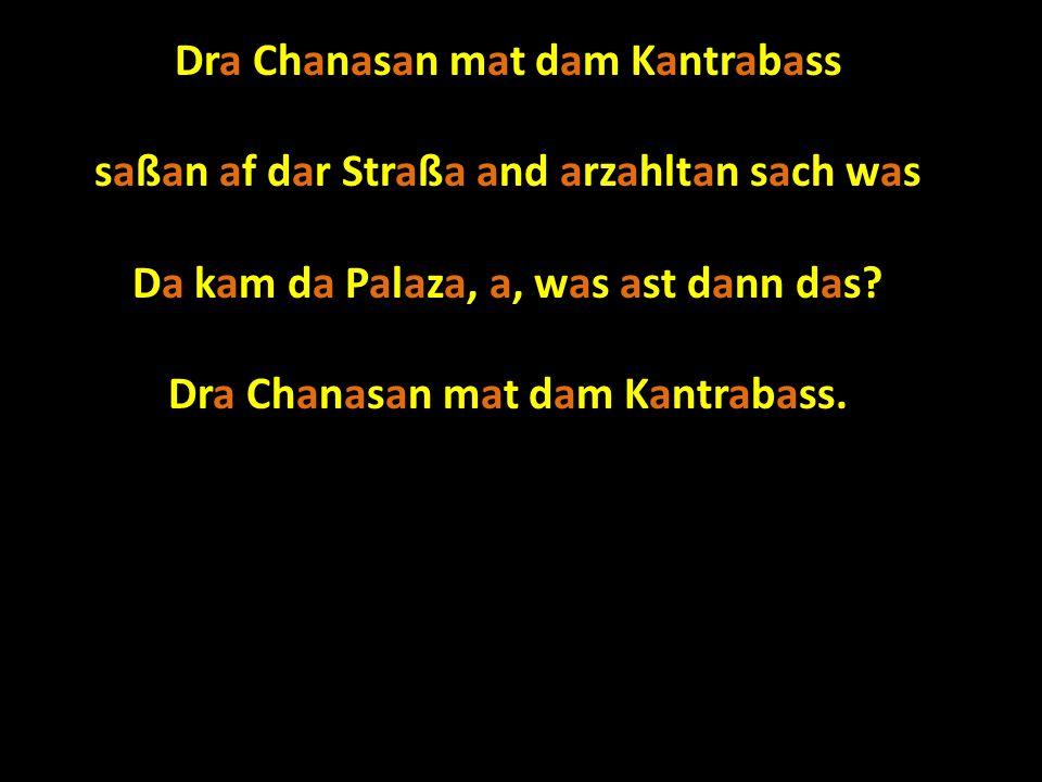 Dra Chanasan mat dam Kantrabass saßan af dar Straßa and arzahltan sach was Da kam da Palaza, a, was ast dann das.