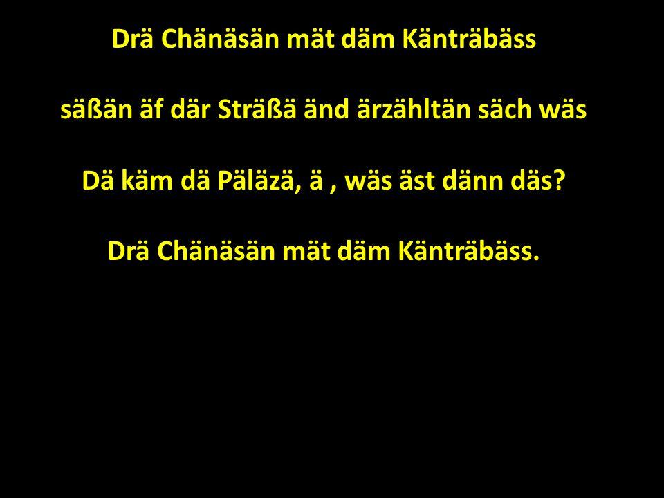 Drä Chänäsän mät däm Känträbäss säßän äf där Sträßä änd ärzähltän säch wäs Dä käm dä Päläzä, ä, wäs äst dänn däs.