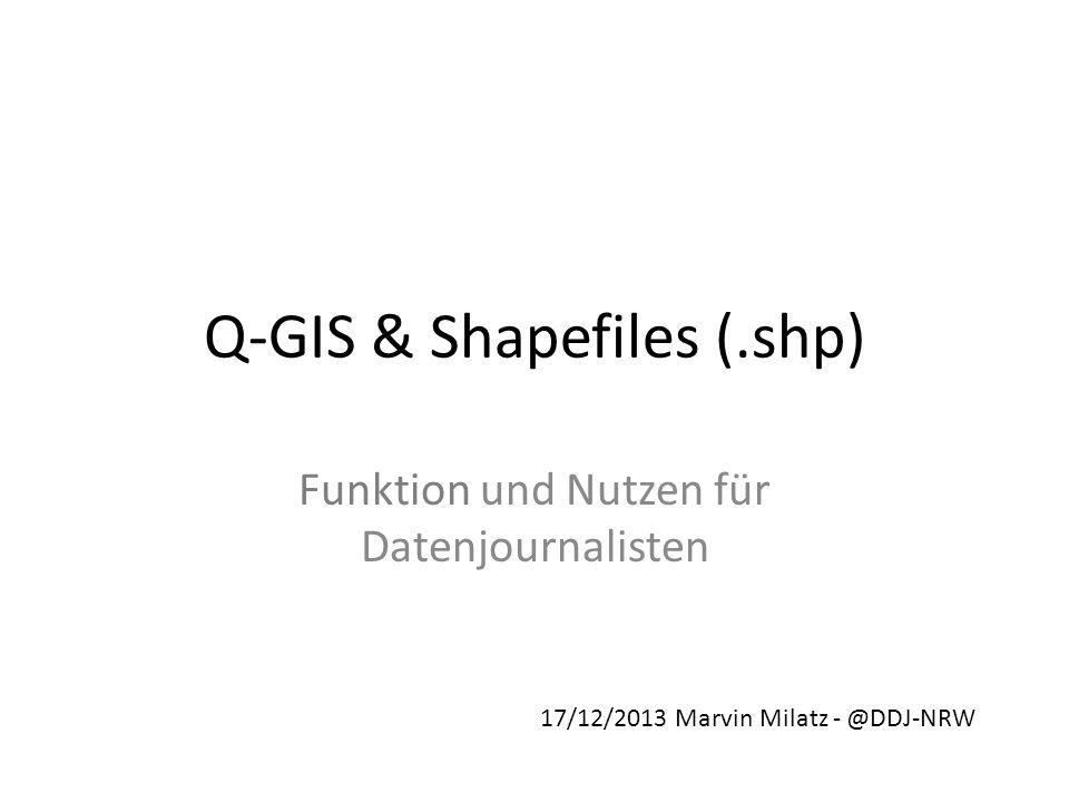 Q-GIS & Shapefiles (.shp) Funktion und Nutzen für Datenjournalisten 17/12/2013 Marvin Milatz - @DDJ-NRW