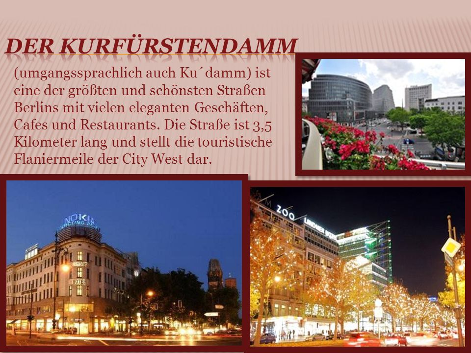 (umgangssprachlich auch Ku´damm) ist eine der größten und schönsten Straßen Berlins mit vielen eleganten Geschäften, Cafes und Restaurants.