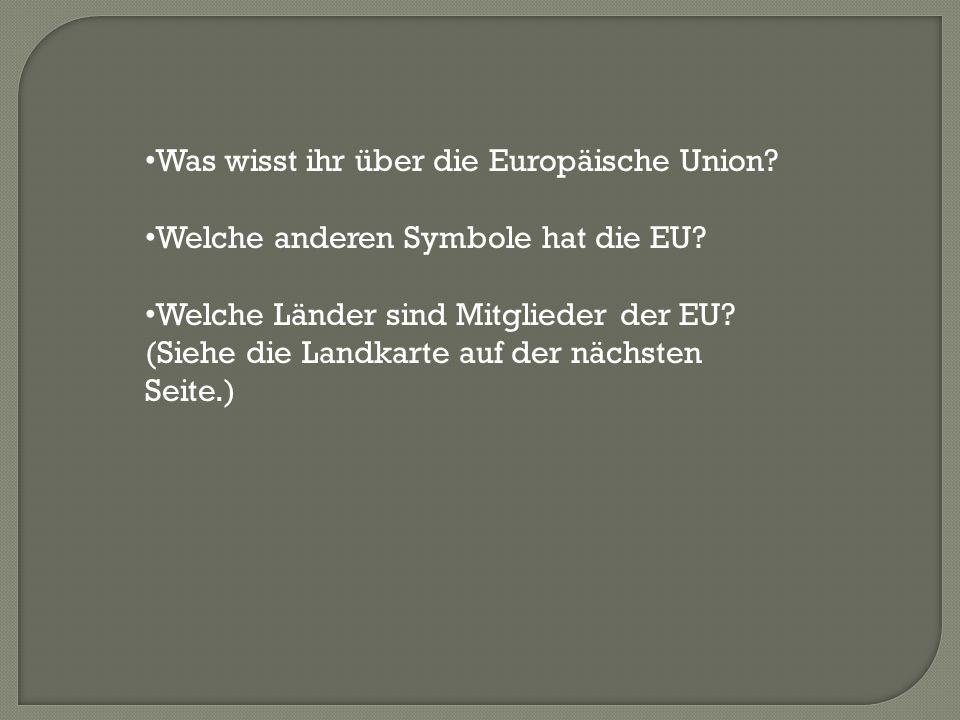 Was wisst ihr über die Europäische Union? Welche anderen Symbole hat die EU? Welche Länder sind Mitglieder der EU? (Siehe die Landkarte auf der nächst