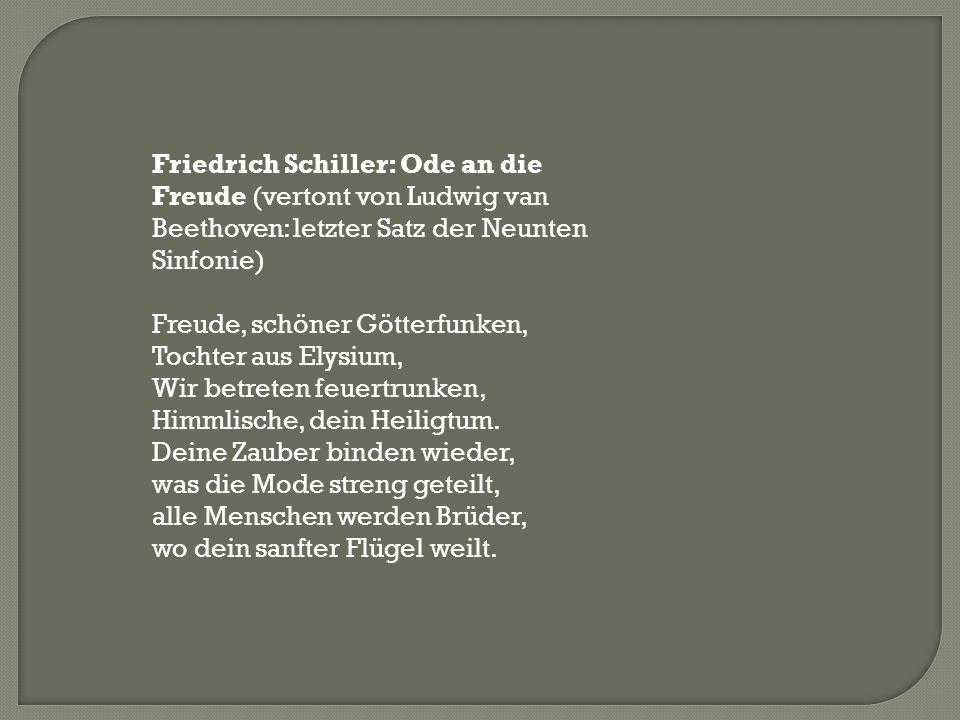 Friedrich Schiller: Ode an die Freude (vertont von Ludwig van Beethoven: letzter Satz der Neunten Sinfonie) Freude, schöner Götterfunken, Tochter aus
