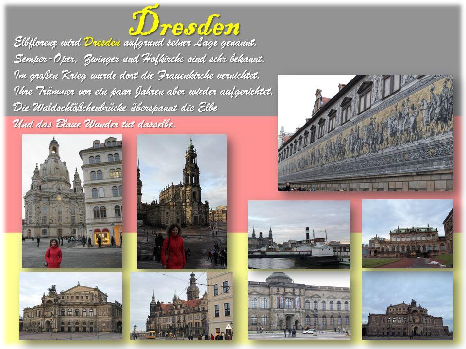 Elbflorenz wird Dresden aufgrund seiner Lage genannt. Semper-Oper, Zwinger und Hofkirche sind sehr bekannt. Im großen Krieg wurde dort die Frauenkirch