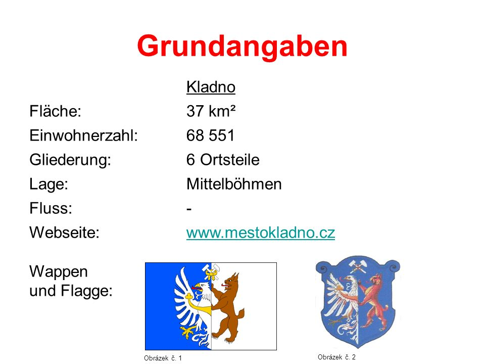 Grundangaben Kladno Fläche:37 km² Einwohnerzahl:68 551 Gliederung:6 Ortsteile Lage:Mittelböhmen Fluss:- Webseite: Wappen und Flagge: www.mestokladno.cz Obrázek č.