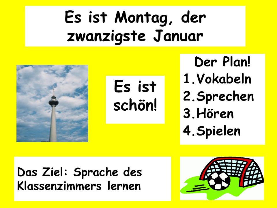 Es ist Montag, der zwanzigste Januar Der Plan! 1.Vokabeln 2.Sprechen 3.Hören 4.Spielen Es ist schön! Das Ziel: Sprache des Klassenzimmers lernen