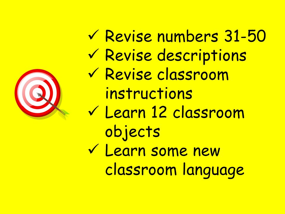 Revise numbers 31-50 Revise descriptions Revise classroom instructions Learn 12 classroom objects Learn some new classroom language