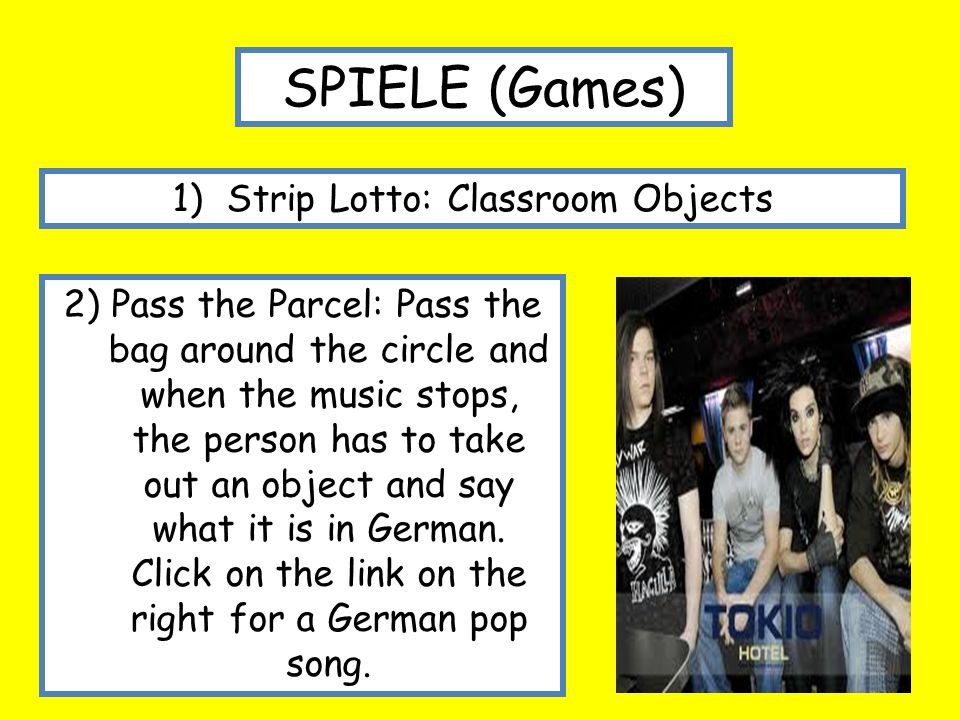 SPIELE (Games) 1)Strip Lotto: Classroom Objects 2) Pass the Parcel: Pass the bag around the circle and when the music stops, the person has to take out an object and say what it is in German.