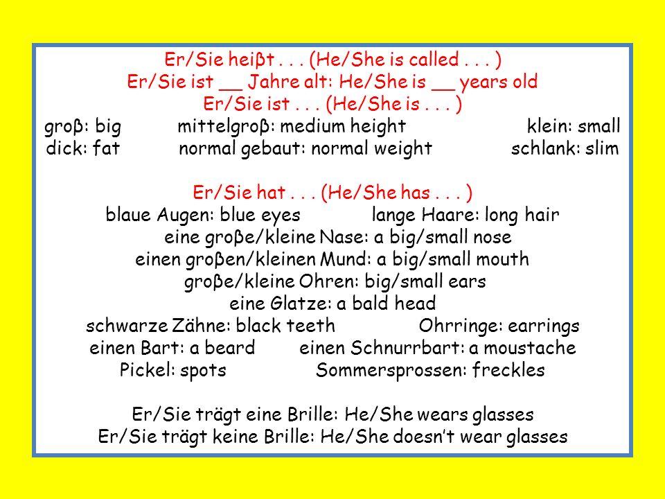 Er/Sie heiβt... (He/She is called... ) Er/Sie ist __ Jahre alt: He/She is __ years old Er/Sie ist... (He/She is... ) groβ: big mittelgroβ: medium heig
