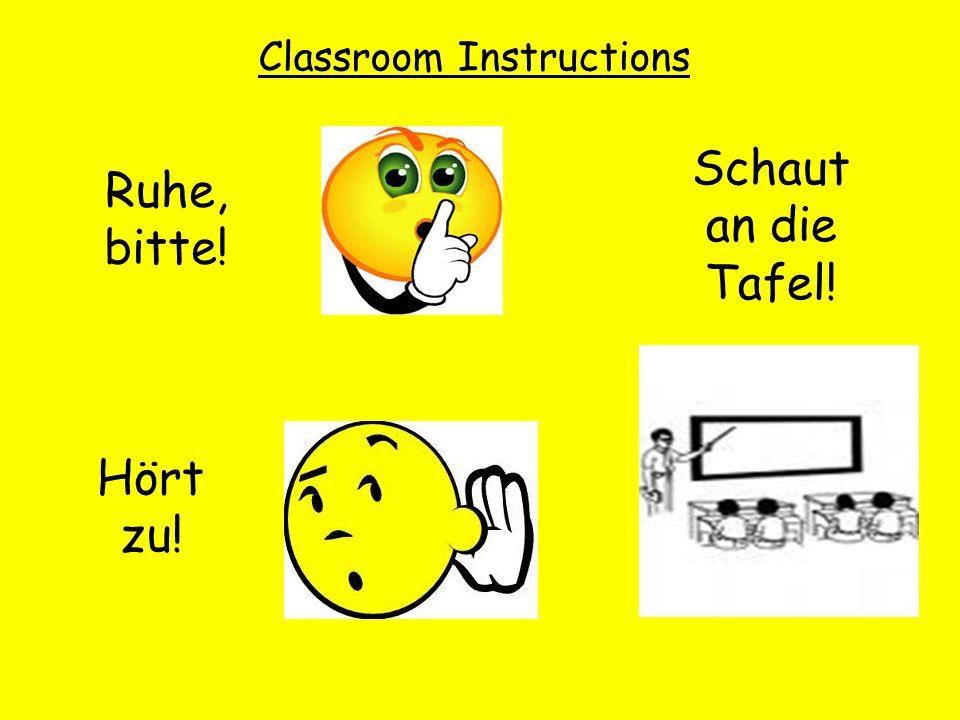 Classroom Instructions Ruhe, bitte! Hört zu! Schaut an die Tafel!
