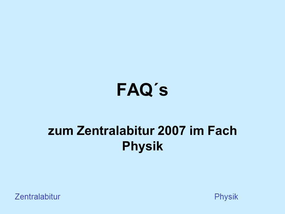 FAQ´s zum Zentralabitur 2007 im Fach Physik Zentralabitur Physik
