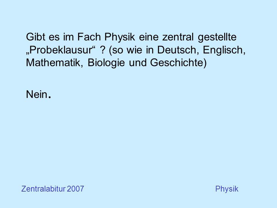 Gibt es im Fach Physik eine zentral gestellte Probeklausur ? (so wie in Deutsch, Englisch, Mathematik, Biologie und Geschichte) Nein. Zentralabitur 20