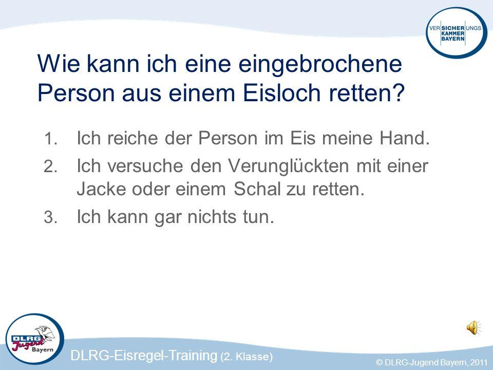 DLRG-Eisregel-Training (2. Klasse) © DLRG-Jugend Bayern, 2011 Wie kann ich eine eingebrochene Person aus einem Eisloch retten? 1. Ich reiche der Perso