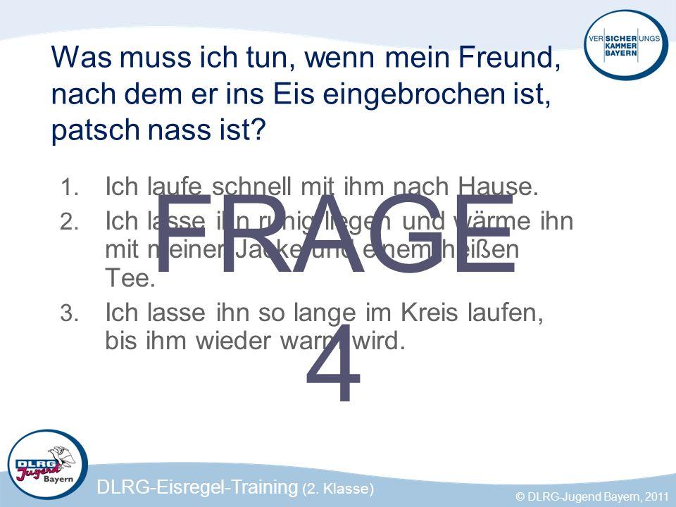 DLRG-Eisregel-Training (2. Klasse) © DLRG-Jugend Bayern, 2011 Was muss ich tun, wenn mein Freund, nach dem er ins Eis eingebrochen ist, patsch nass is