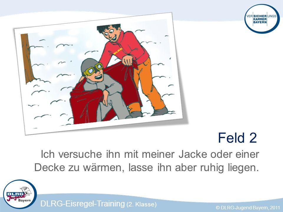 DLRG-Eisregel-Training (2. Klasse) © DLRG-Jugend Bayern, 2011 Feld 2 Ich versuche ihn mit meiner Jacke oder einer Decke zu wärmen, lasse ihn aber ruhi
