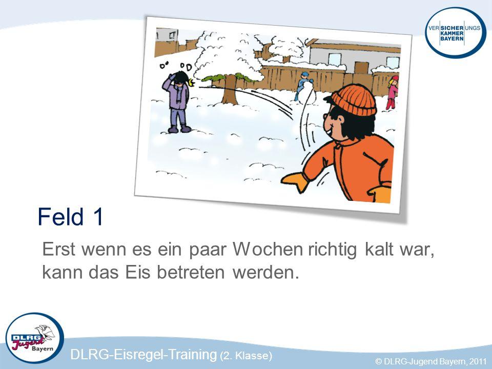 DLRG-Eisregel-Training (2. Klasse) © DLRG-Jugend Bayern, 2011 Feld 1 Erst wenn es ein paar Wochen richtig kalt war, kann das Eis betreten werden.