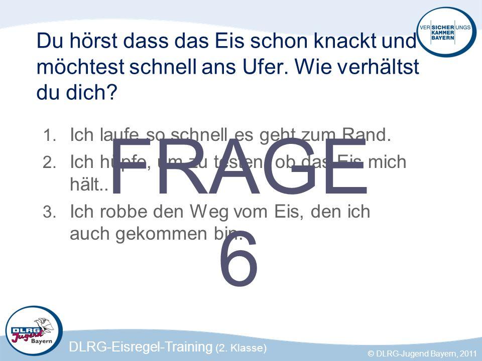DLRG-Eisregel-Training (2. Klasse) © DLRG-Jugend Bayern, 2011 Du hörst dass das Eis schon knackt und möchtest schnell ans Ufer. Wie verhältst du dich?