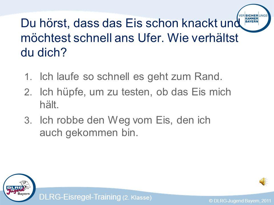 DLRG-Eisregel-Training (2. Klasse) © DLRG-Jugend Bayern, 2011 Du hörst, dass das Eis schon knackt und möchtest schnell ans Ufer. Wie verhältst du dich
