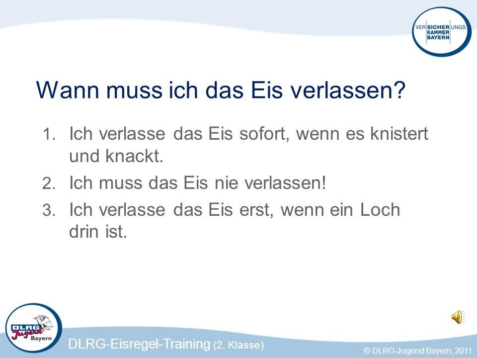 DLRG-Eisregel-Training (2. Klasse) © DLRG-Jugend Bayern, 2011 Wann muss ich das Eis verlassen? 1. Ich verlasse das Eis sofort, wenn es knistert und kn